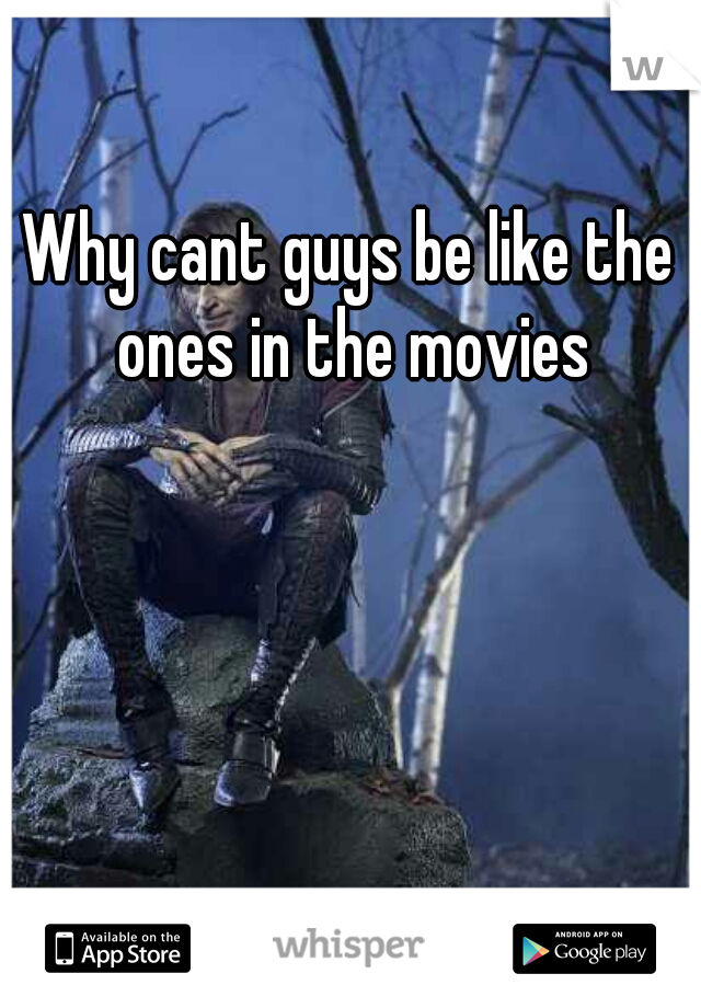 Why cant guys be like the ones in the movies