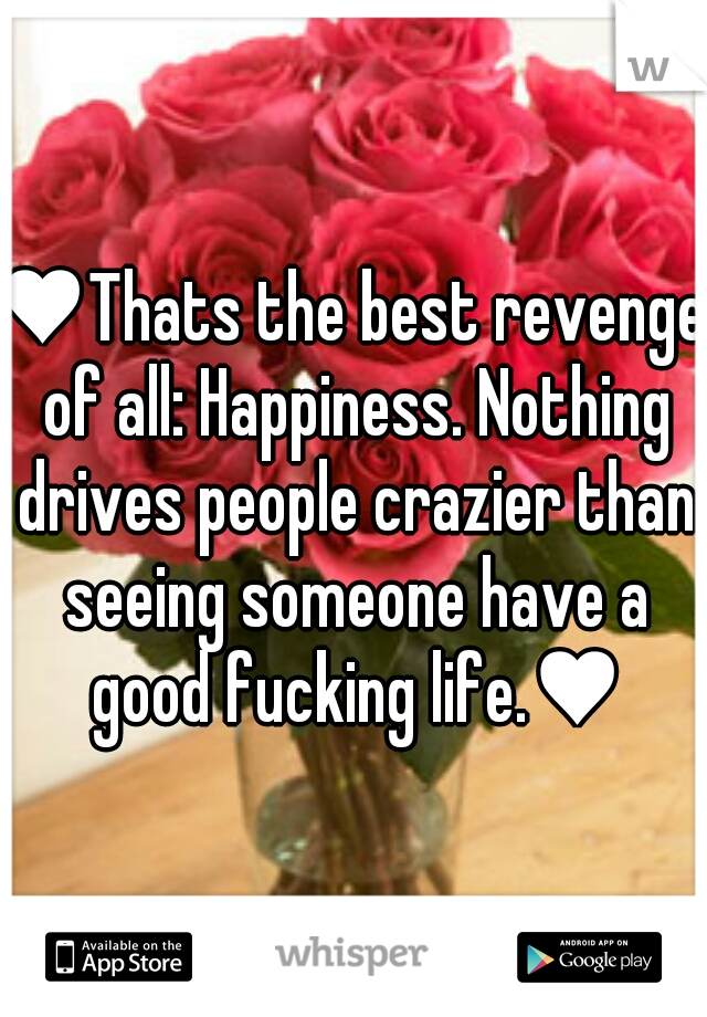 ♥Thats the best revenge of all: Happiness. Nothing drives people crazier than seeing someone have a good fucking life.♥