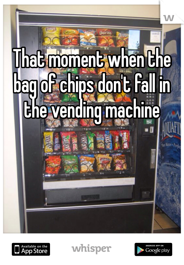 That moment when the bag of chips don't fall in the vending machine