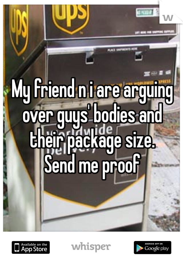 My friend n i are arguing over guys' bodies and their package size.  Send me proof