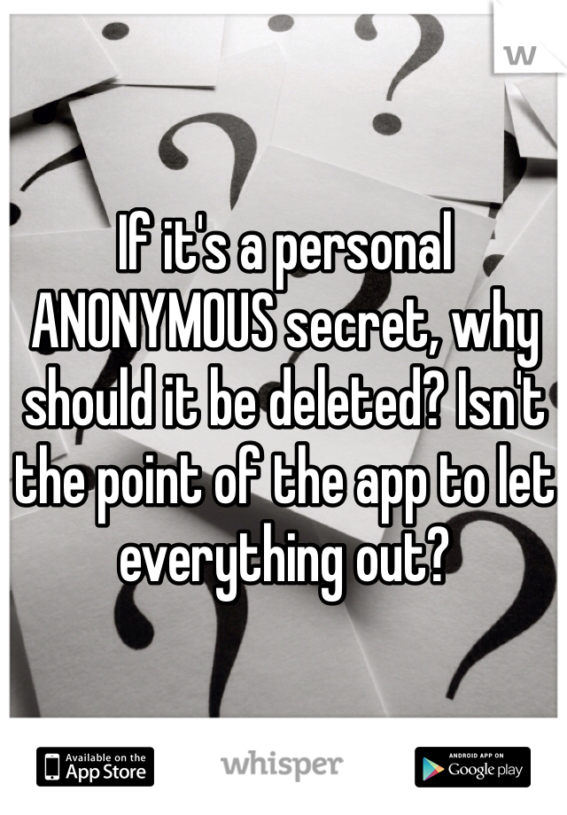 If it's a personal ANONYMOUS secret, why should it be deleted? Isn't the point of the app to let everything out?
