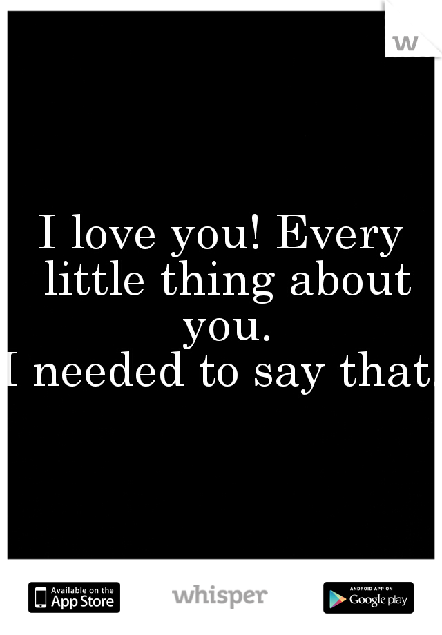 I love you! Every little thing about you.  I needed to say that.