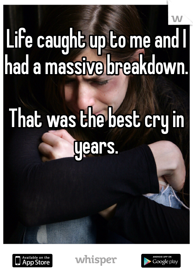 Life caught up to me and I had a massive breakdown.  That was the best cry in years.