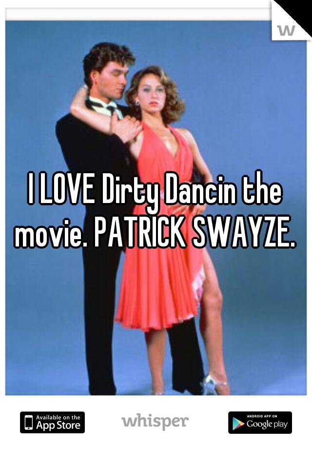 I LOVE Dirty Dancin the movie. PATRICK SWAYZE.