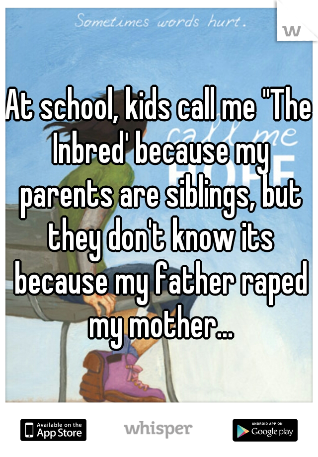 """At school, kids call me """"The Inbred' because my parents are siblings, but they don't know its because my father raped my mother..."""