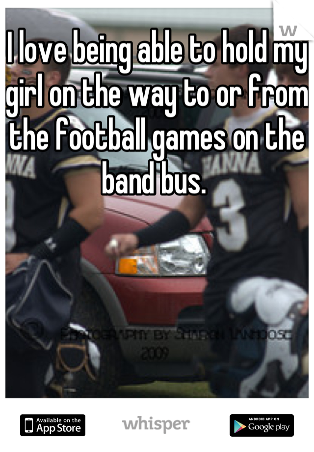 I love being able to hold my girl on the way to or from the football games on the band bus.