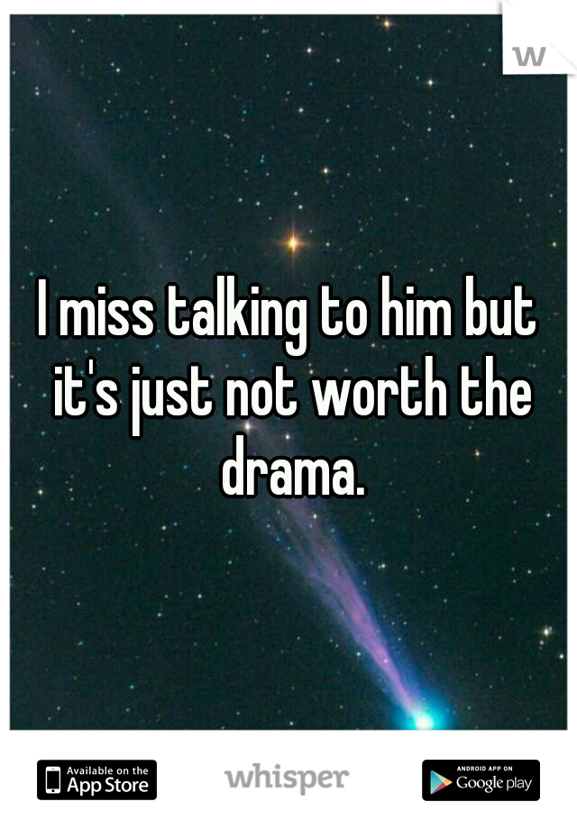 I miss talking to him but it's just not worth the drama.