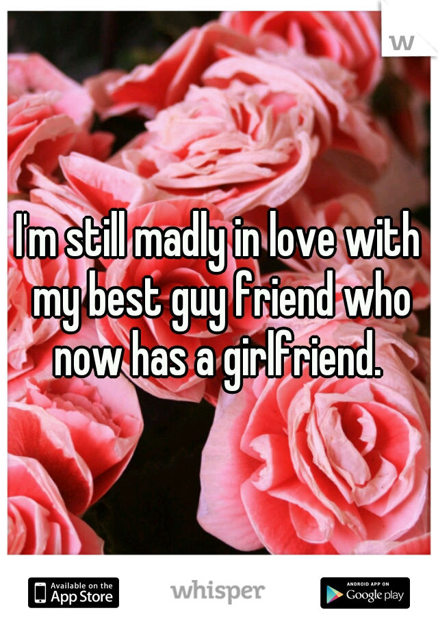 I'm still madly in love with my best guy friend who now has a girlfriend.