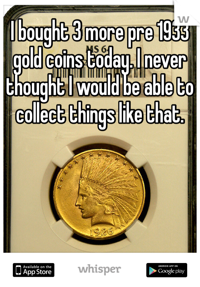 I bought 3 more pre 1933 gold coins today. I never thought I would be able to collect things like that.