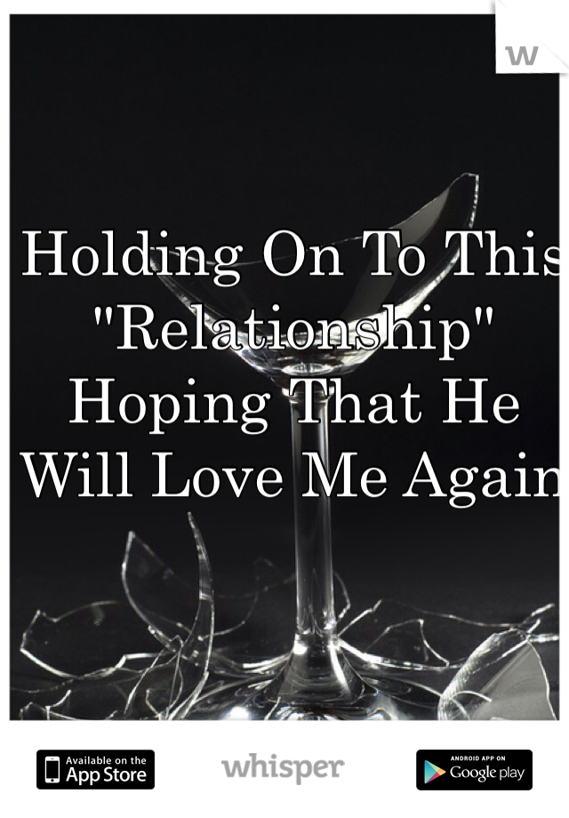"Holding On To This ""Relationship"" Hoping That He Will Love Me Again"