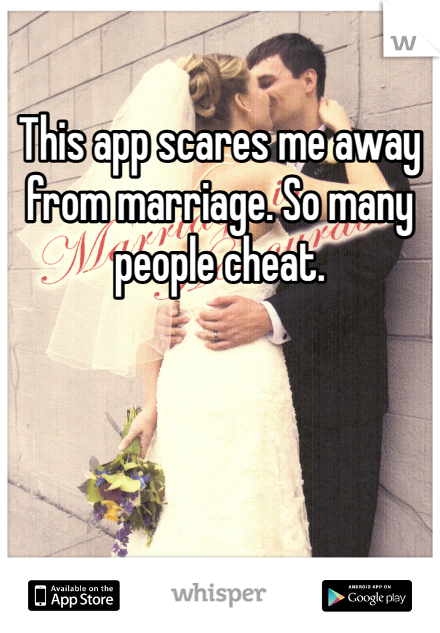 This app scares me away from marriage. So many people cheat.
