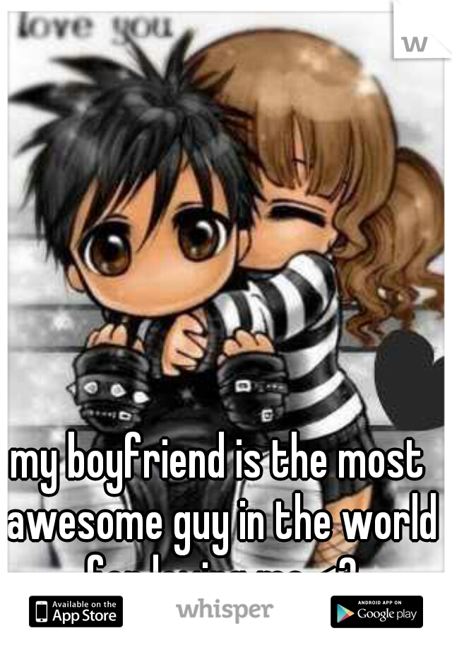 my boyfriend is the most awesome guy in the world for loving me <3