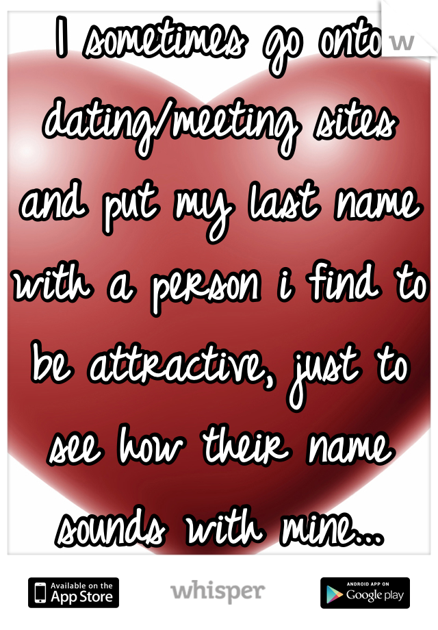 I sometimes go onto dating/meeting sites and put my last name with a person i find to be attractive, just to see how their name sounds with mine...