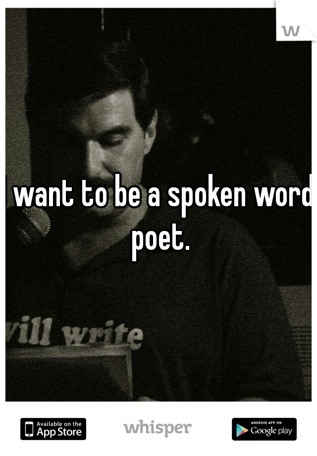 I want to be a spoken word poet.