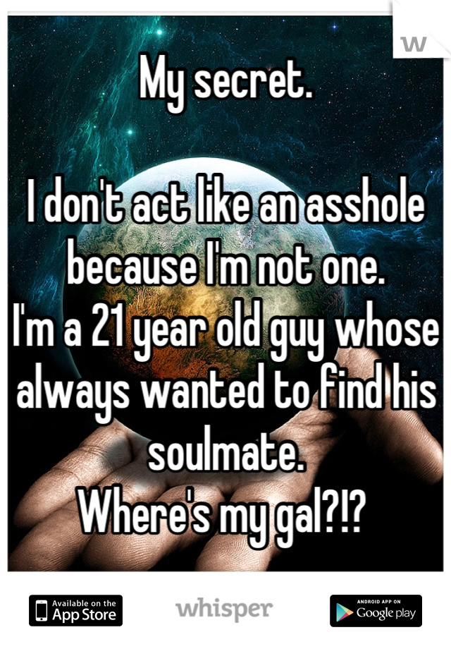 My secret.   I don't act like an asshole because I'm not one.  I'm a 21 year old guy whose always wanted to find his soulmate.  Where's my gal?!?