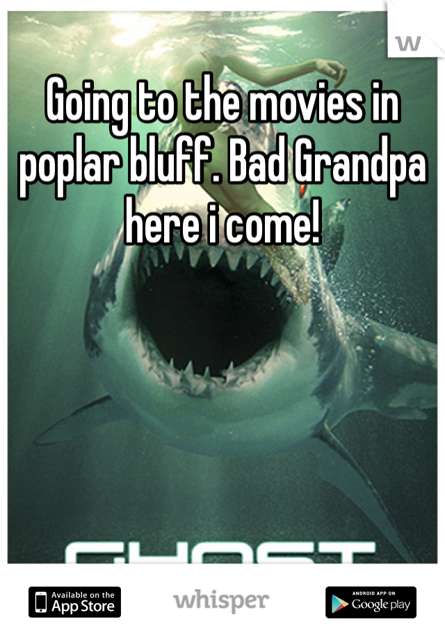 Going to the movies in poplar bluff. Bad Grandpa here i come!