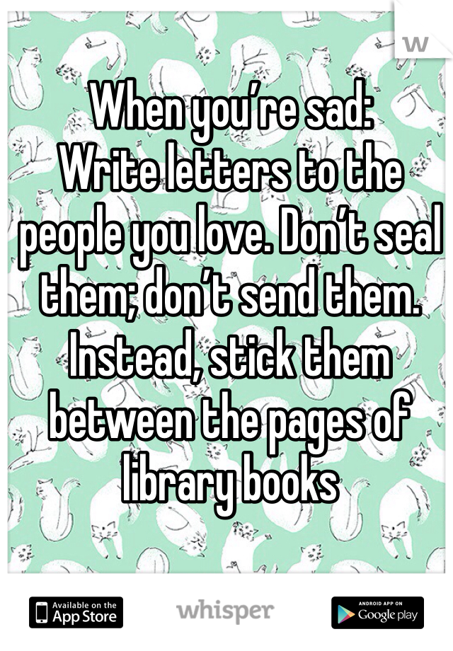 When you're sad: Write letters to the people you love. Don't seal them; don't send them. Instead, stick them between the pages of library books