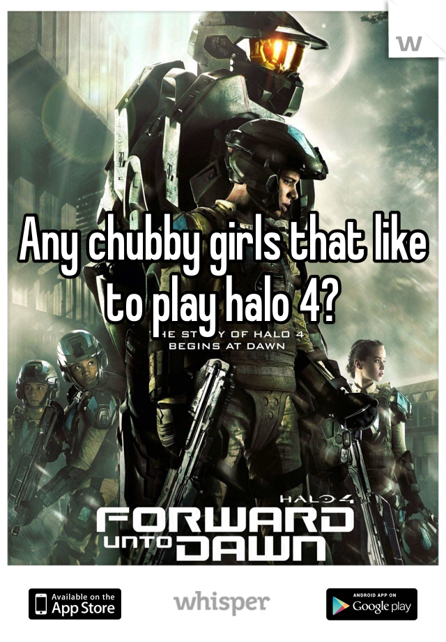 Any chubby girls that like to play halo 4?