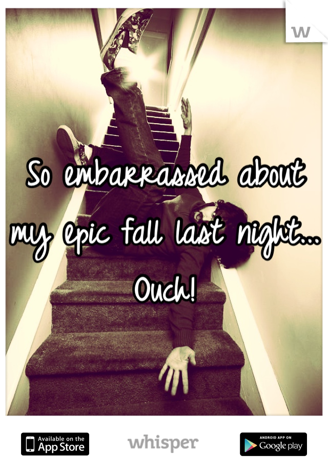 So embarrassed about my epic fall last night... Ouch!