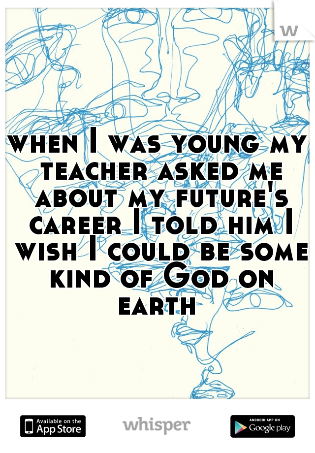 when I was young my teacher asked me about my future's career I told him I wish I could be some kind of God on earth