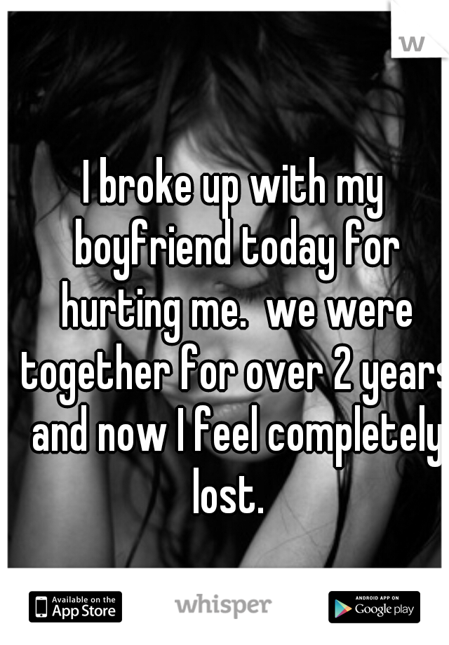 I broke up with my boyfriend today for hurting me.  we were together for over 2 years and now I feel completely lost.