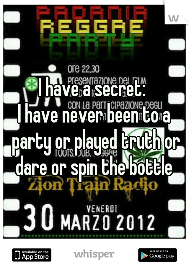 I have a secret:   I have never been to a party or played truth or dare or spin the bottle