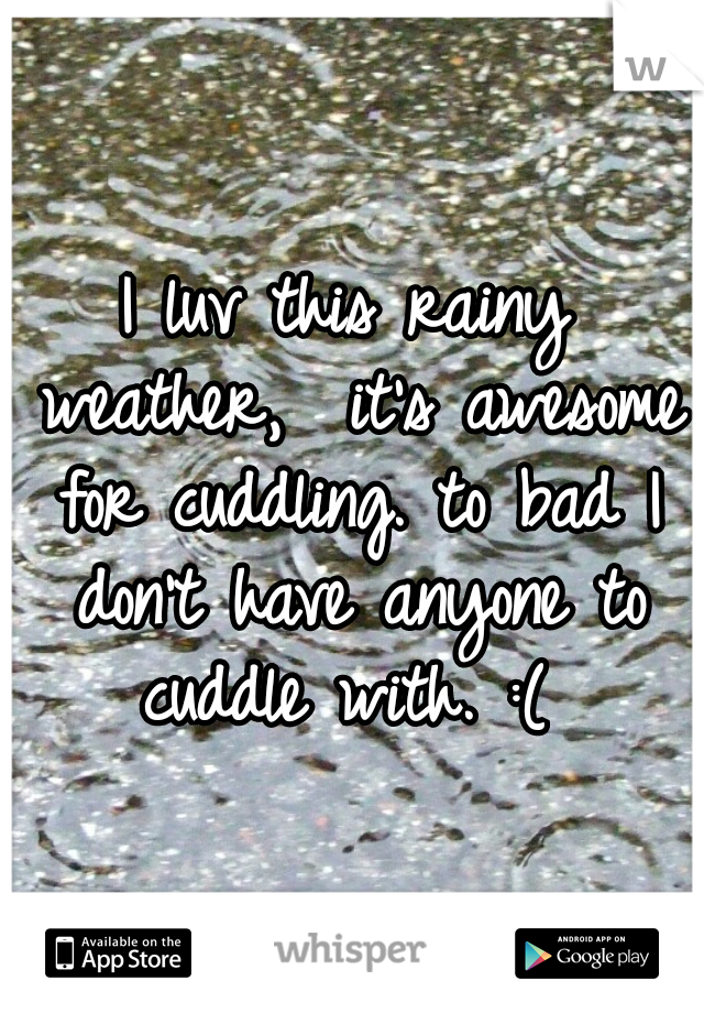 I luv this rainy weather,  it's awesome for cuddling. to bad I don't have anyone to cuddle with. :(
