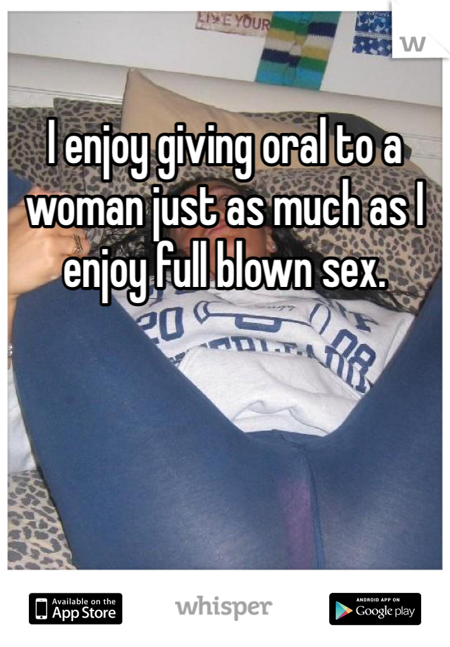 I enjoy giving oral to a woman just as much as I enjoy full blown sex.