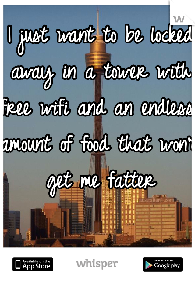 I just want to be locked away in a tower with free wifi and an endless amount of food that won't get me fatter