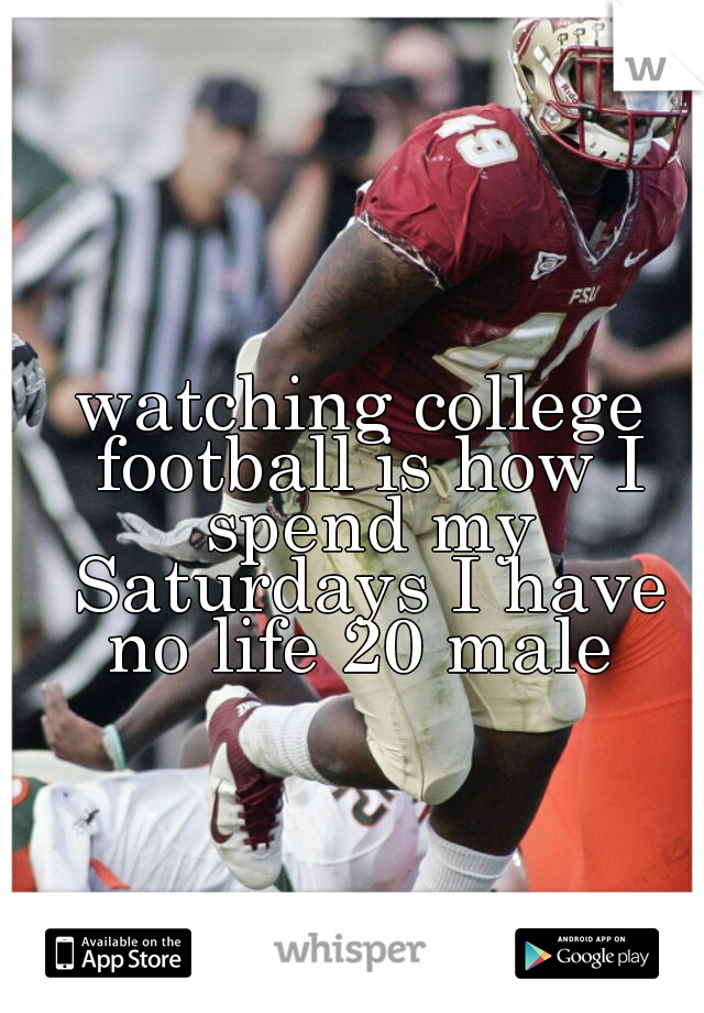 watching college football is how I spend my Saturdays I have no life 20 male