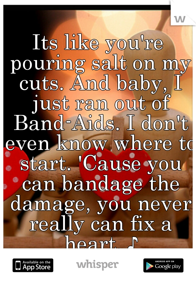 Its like you're pouring salt on my cuts. And baby, I just ran out of Band-Aids. I don't even know where to start. 'Cause you can bandage the damage, you never really can fix a heart. ♪
