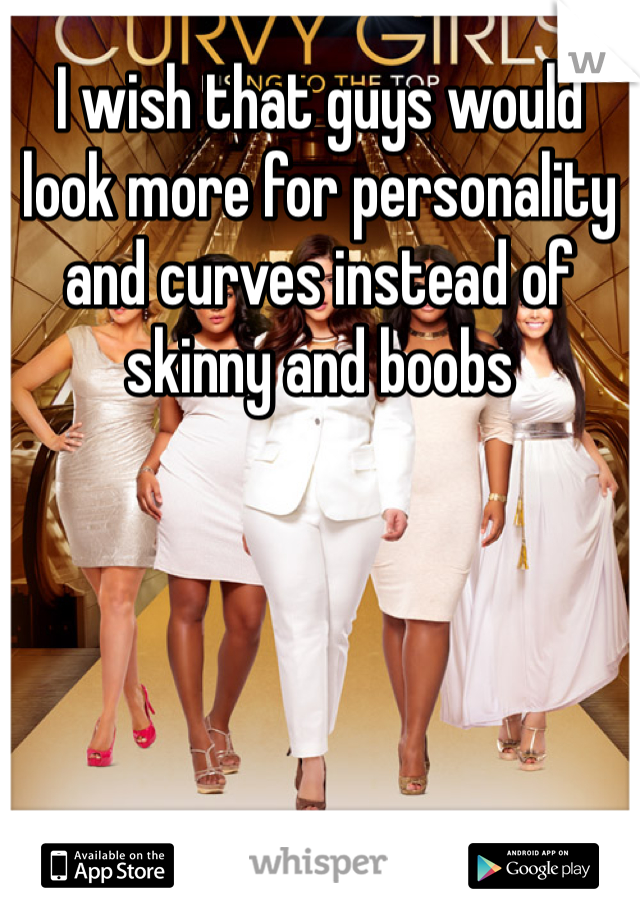 I wish that guys would look more for personality and curves instead of skinny and boobs