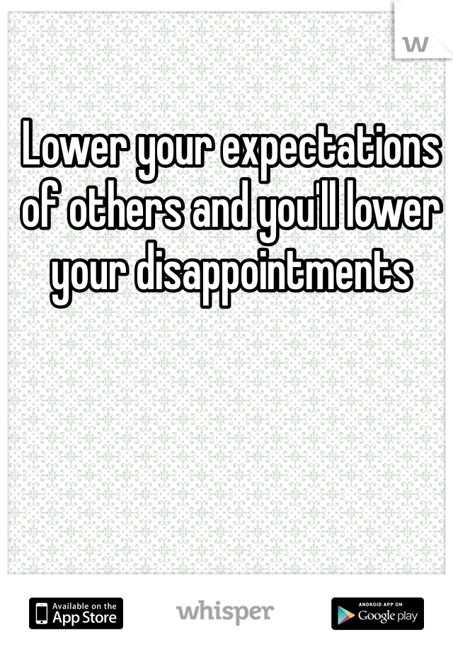 Lower your expectations of others and you'll lower your disappointments