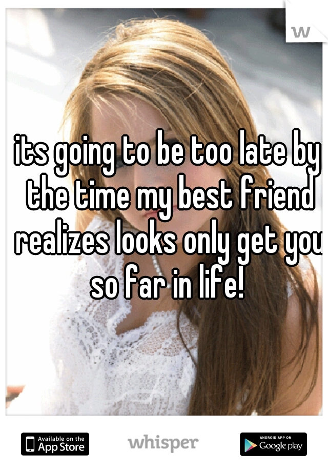 its going to be too late by the time my best friend realizes looks only get you so far in life!