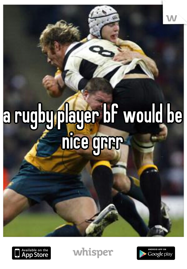 a rugby player bf would be nice grrr