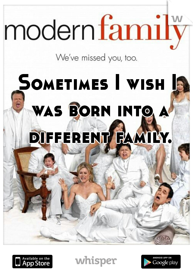 Sometimes I wish I was born into a different family.