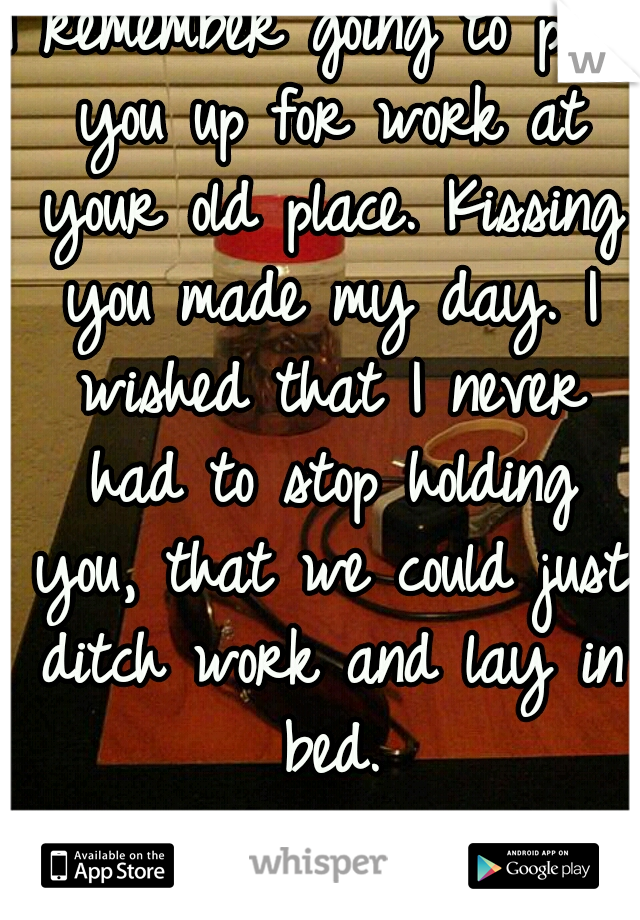 I remember going to pick you up for work at your old place. Kissing you made my day. I wished that I never had to stop holding you, that we could just ditch work and lay in bed. I miss that so much...