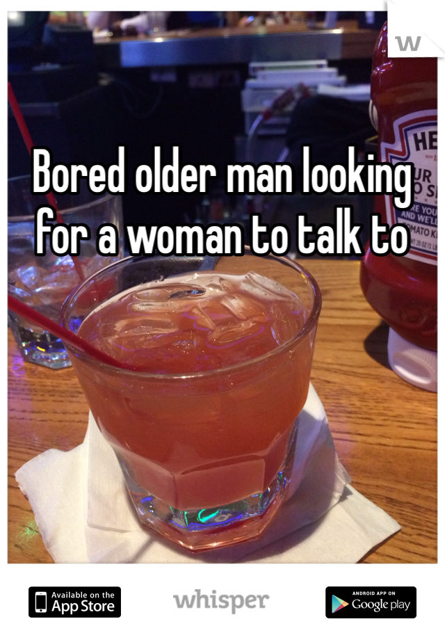 Bored older man looking for a woman to talk to