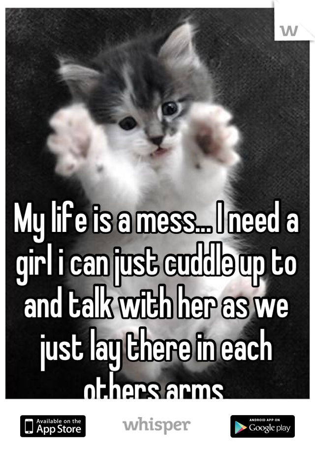 My life is a mess... I need a girl i can just cuddle up to and talk with her as we just lay there in each others arms.