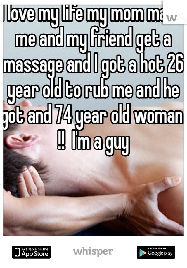 I love my life my mom made me and my friend get a massage and I got a hot 26 year old to rub me and he got and 74 year old woman  !!  I'm a guy
