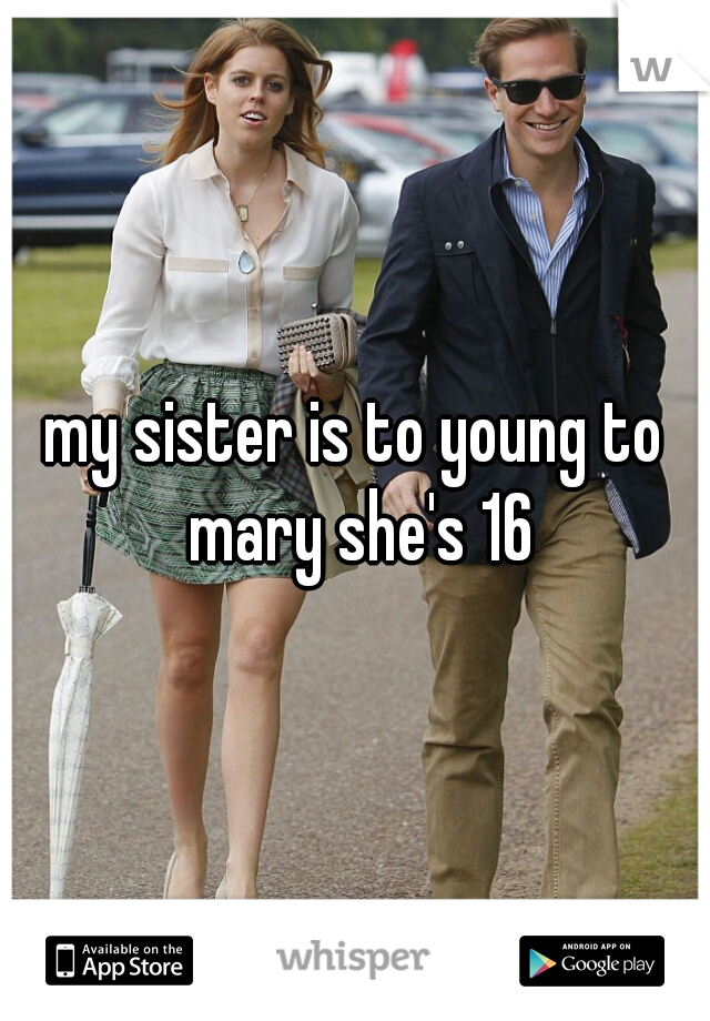 my sister is to young to mary she's 16