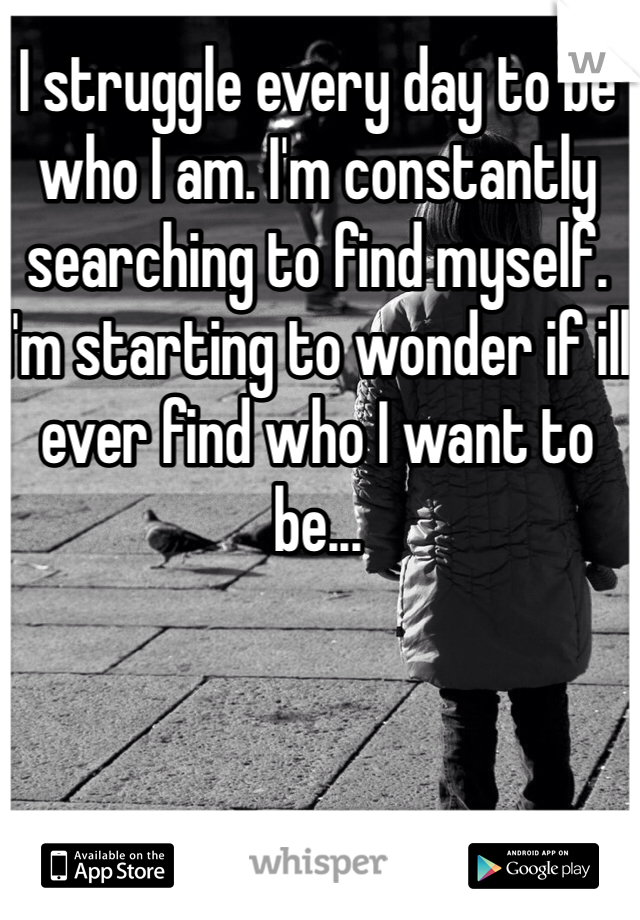 I struggle every day to be who I am. I'm constantly searching to find myself. I'm starting to wonder if ill ever find who I want to be...