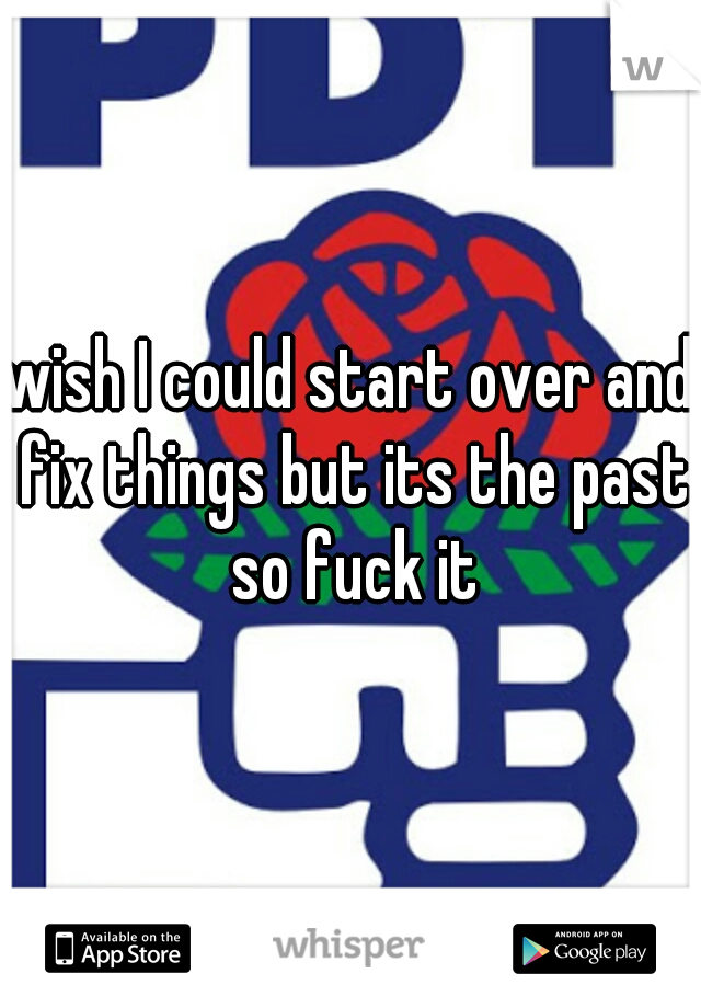 wish I could start over and fix things but its the past so fuck it