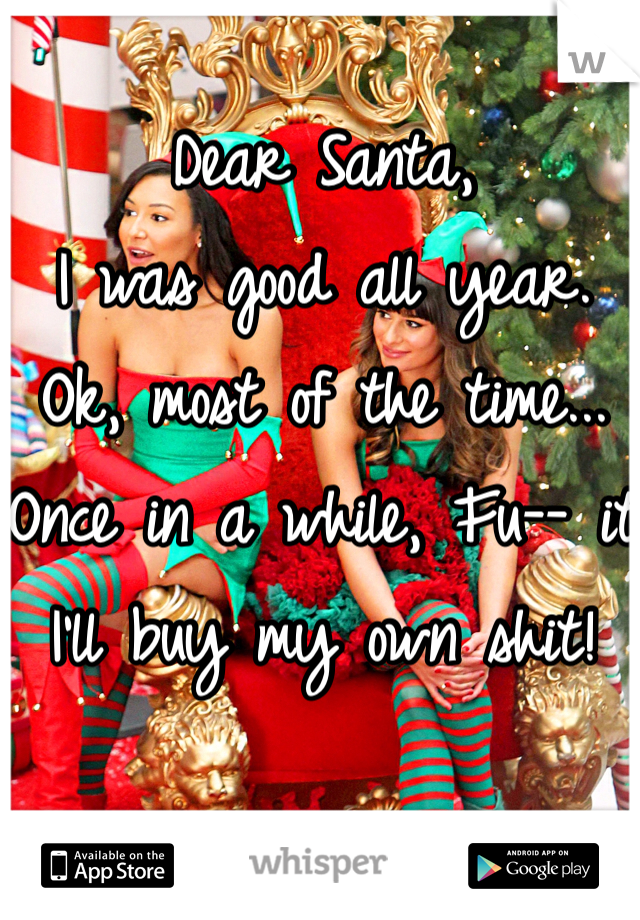 Dear Santa, I was good all year. Ok, most of the time... Once in a while, Fu-- it I'll buy my own shit!