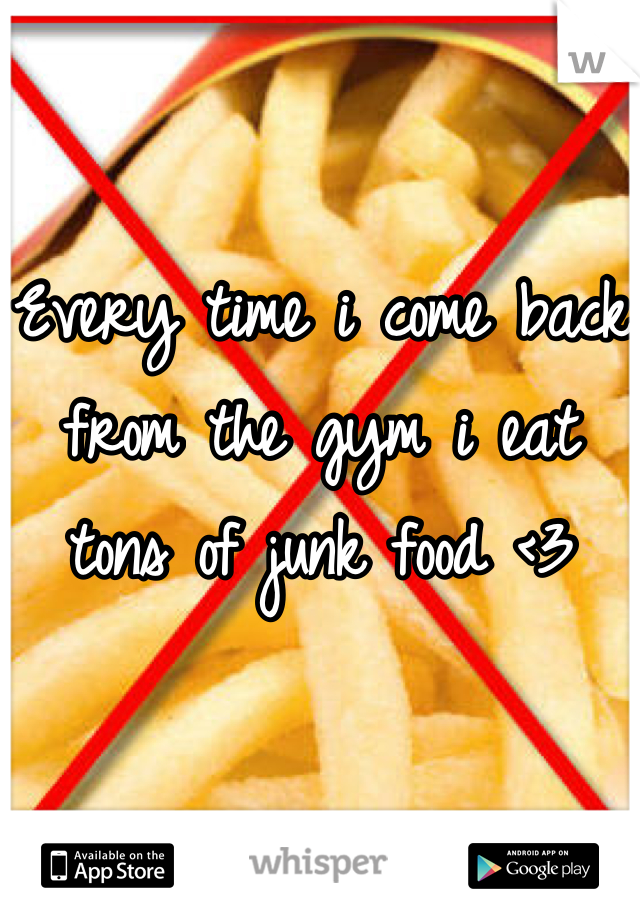 Every time i come back from the gym i eat tons of junk food <3