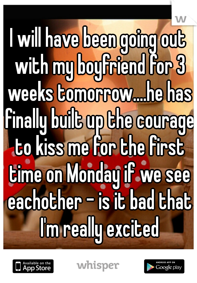 I will have been going out with my boyfriend for 3 weeks tomorrow....he has finally built up the courage to kiss me for the first time on Monday if we see eachother - is it bad that I'm really excited