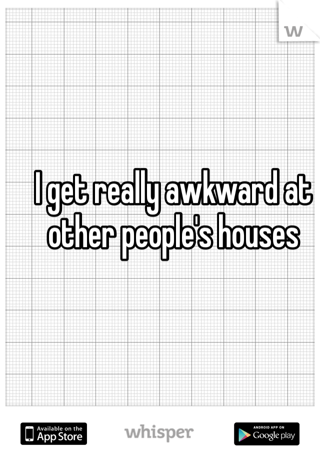 I get really awkward at other people's houses