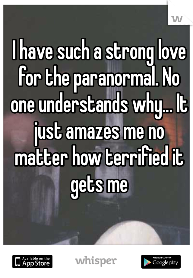 I have such a strong love for the paranormal. No one understands why... It just amazes me no matter how terrified it gets me