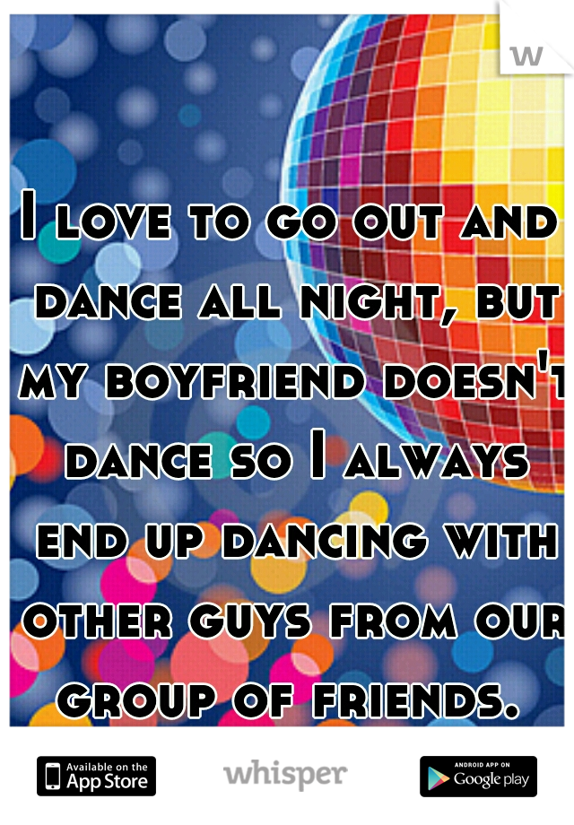 I love to go out and dance all night, but my boyfriend doesn't dance so I always end up dancing with other guys from our group of friends.
