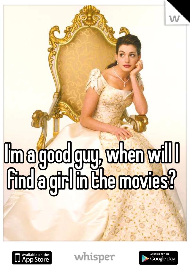 I'm a good guy, when will I find a girl in the movies?